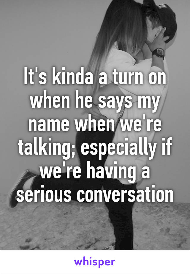 It's kinda a turn on when he says my name when we're talking; especially if we're having a serious conversation