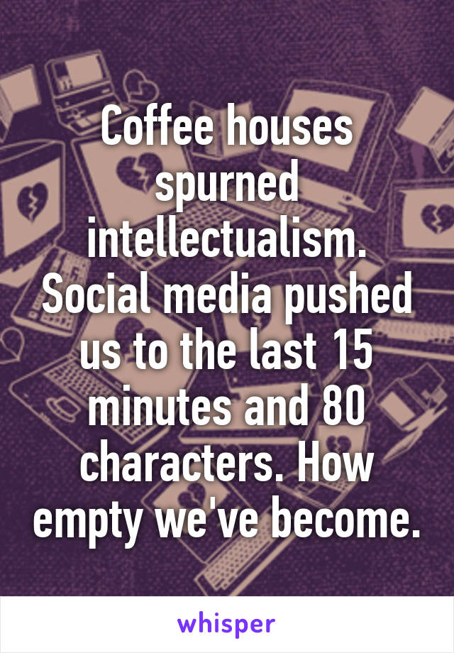 Coffee houses spurned intellectualism. Social media pushed us to the last 15 minutes and 80 characters. How empty we've become.
