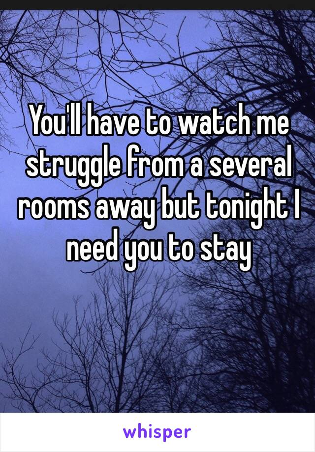 You'll have to watch me struggle from a several rooms away but tonight I need you to stay