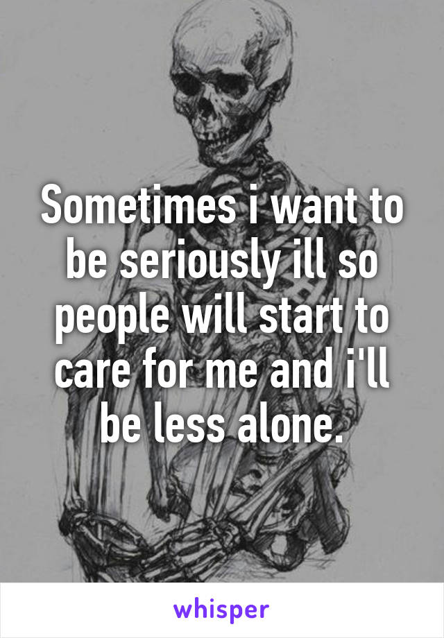 Sometimes i want to be seriously ill so people will start to care for me and i'll be less alone.