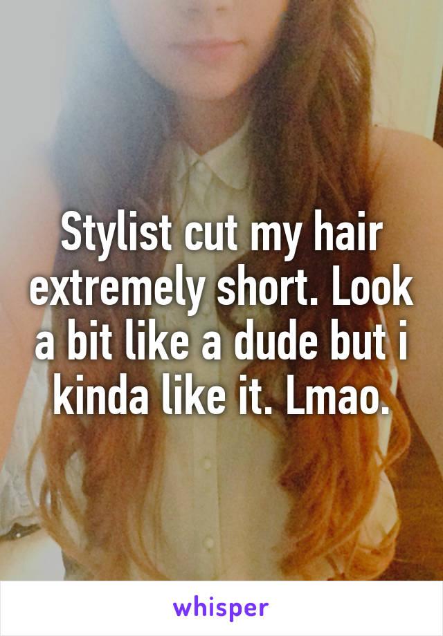 Stylist cut my hair extremely short. Look a bit like a dude but i kinda like it. Lmao.