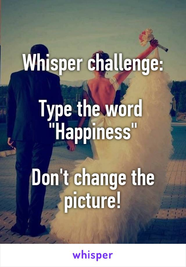 """Whisper challenge:   Type the word  """"Happiness""""  Don't change the picture!"""