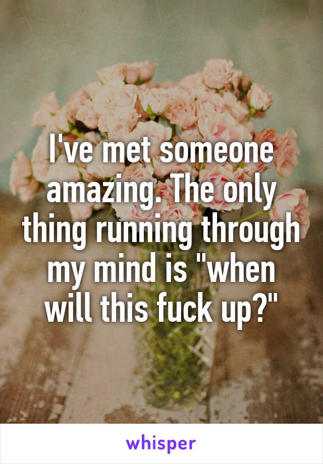 "I've met someone amazing. The only thing running through my mind is ""when will this fuck up?"""