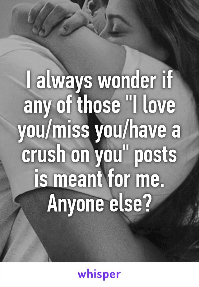 """I always wonder if any of those """"I love you/miss you/have a crush on you"""" posts is meant for me. Anyone else?"""