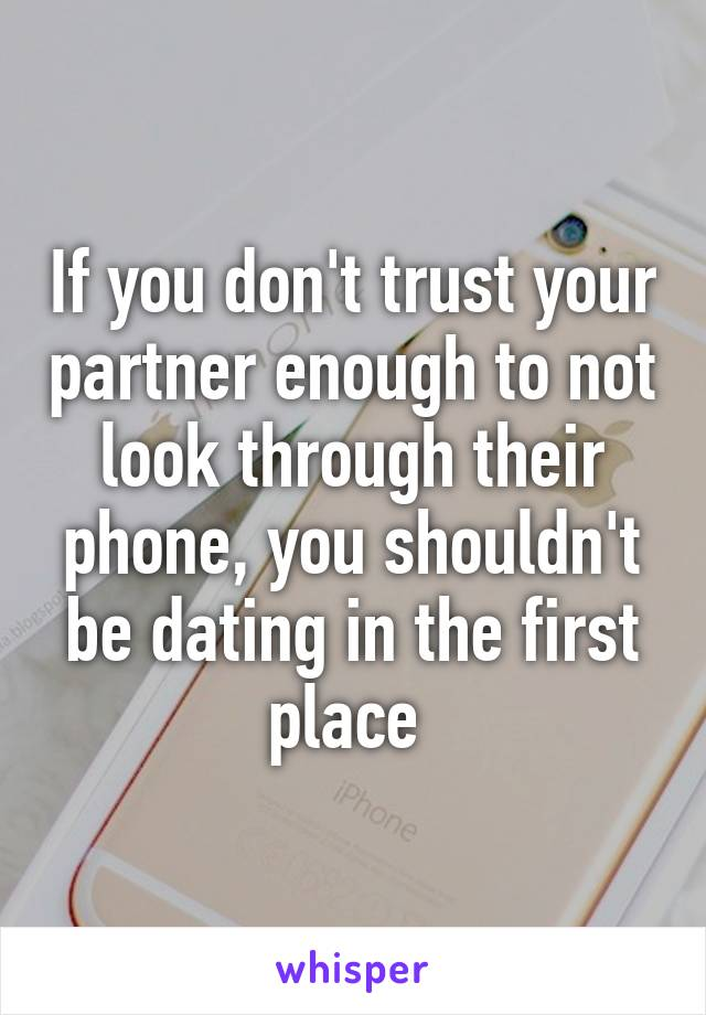 If you don't trust your partner enough to not look through their phone, you shouldn't be dating in the first place