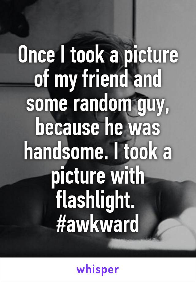 Once I took a picture of my friend and some random guy, because he was handsome. I took a picture with flashlight.  #awkward