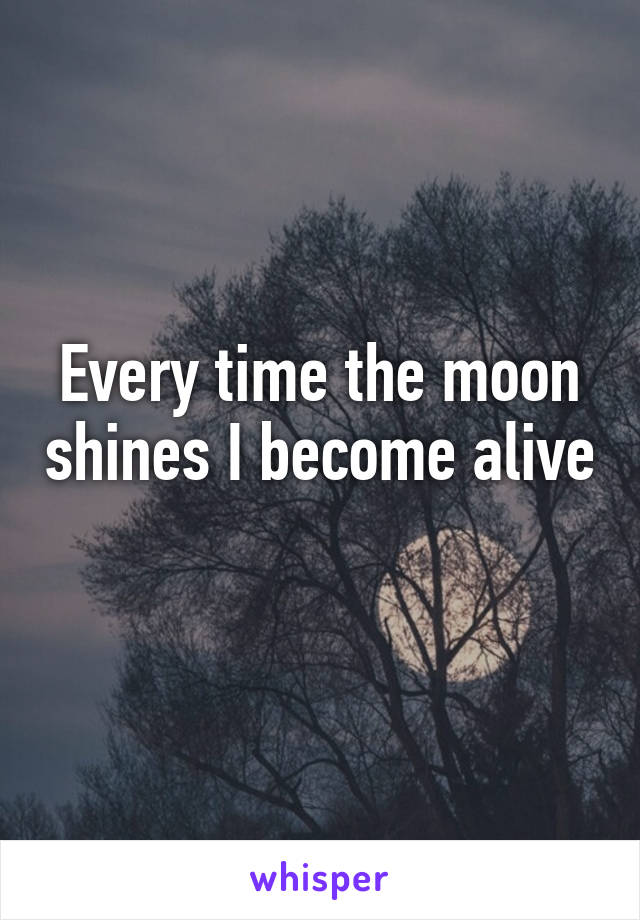 Every time the moon shines I become alive