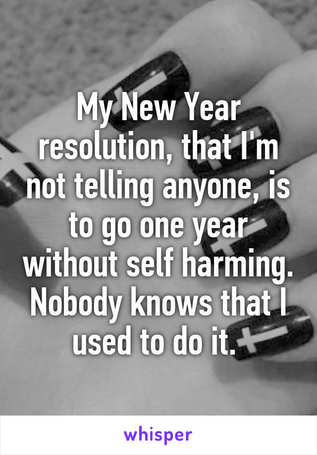 My New Year resolution, that I'm not telling anyone, is to go one year without self harming. Nobody knows that I used to do it.