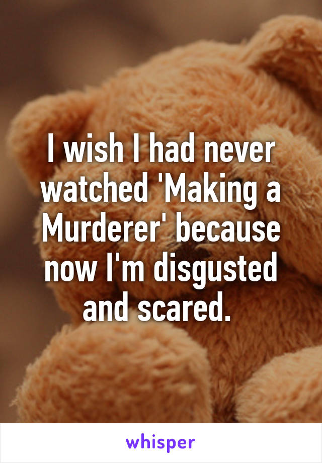 I wish I had never watched 'Making a Murderer' because now I'm disgusted and scared.