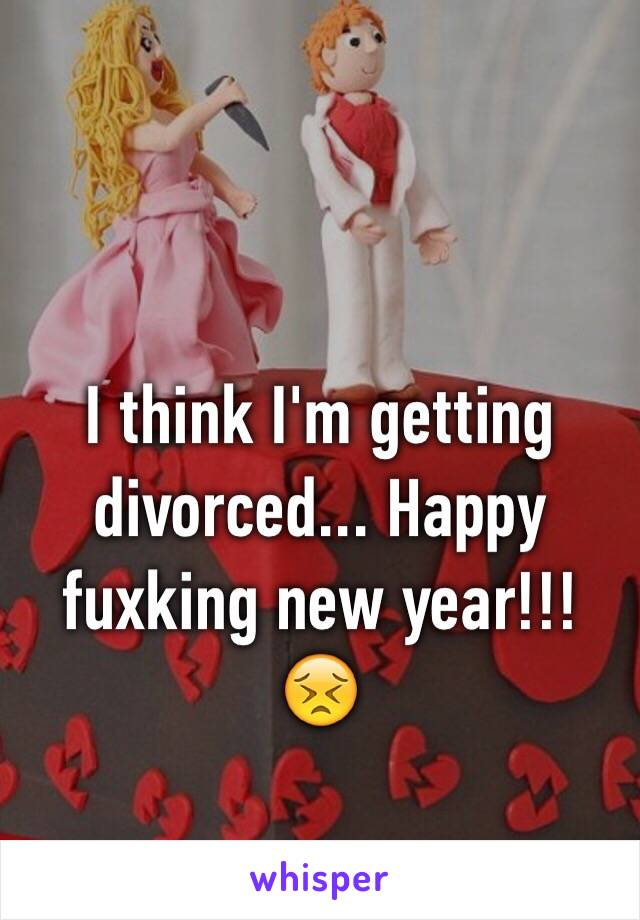 I think I'm getting divorced... Happy fuxking new year!!! 😣