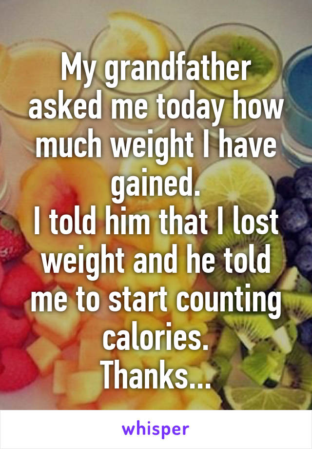 My grandfather asked me today how much weight I have gained. I told him that I lost weight and he told me to start counting calories. Thanks...