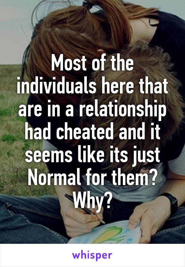 Most of the individuals here that are in a relationship had cheated and it seems like its just Normal for them? Why?