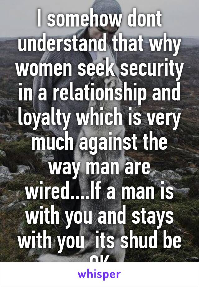 I somehow dont understand that why women seek security in a relationship and loyalty which is very much against the way man are wired....If a man is with you and stays with you  its shud be OK