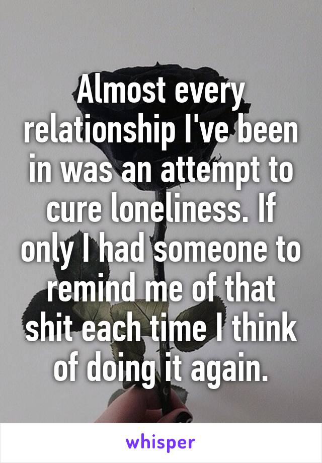 Almost every relationship I've been in was an attempt to cure loneliness. If only I had someone to remind me of that shit each time I think of doing it again.