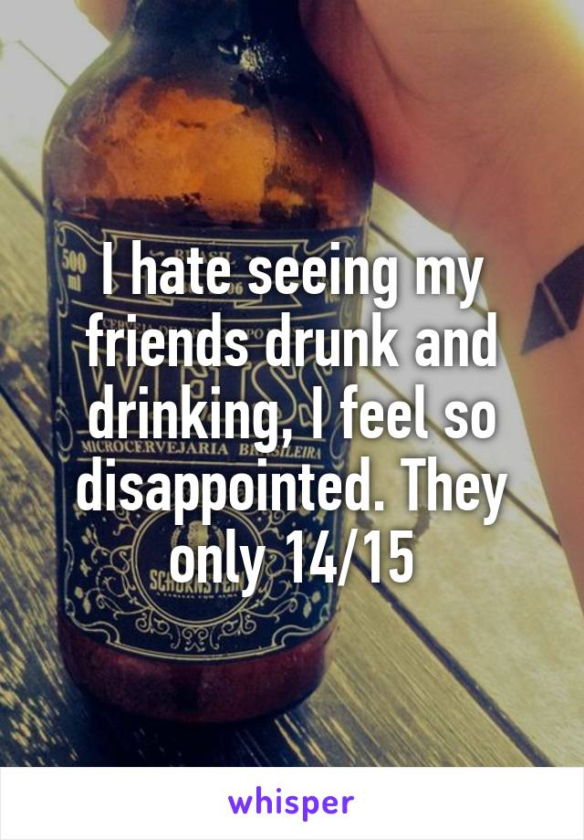 I hate seeing my friends drunk and drinking, I feel so disappointed. They only 14/15