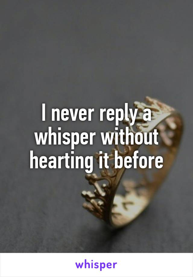I never reply a whisper without hearting it before