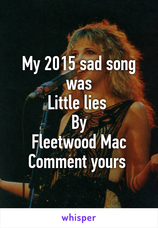 My 2015 sad song was Little lies  By Fleetwood Mac Comment yours