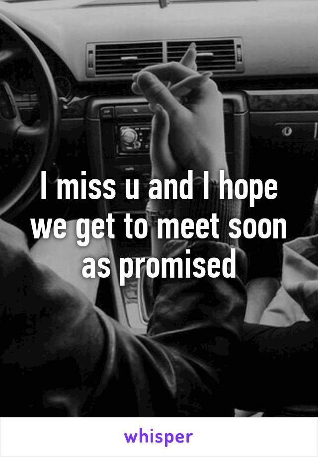 I miss u and I hope we get to meet soon as promised