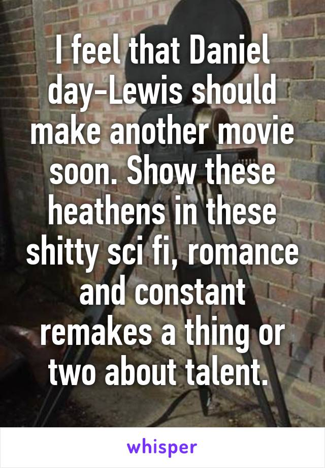 I feel that Daniel day-Lewis should make another movie soon. Show these heathens in these shitty sci fi, romance and constant remakes a thing or two about talent.
