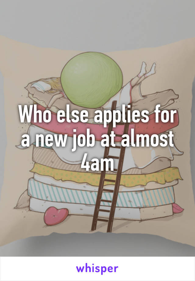 Who else applies for a new job at almost 4am