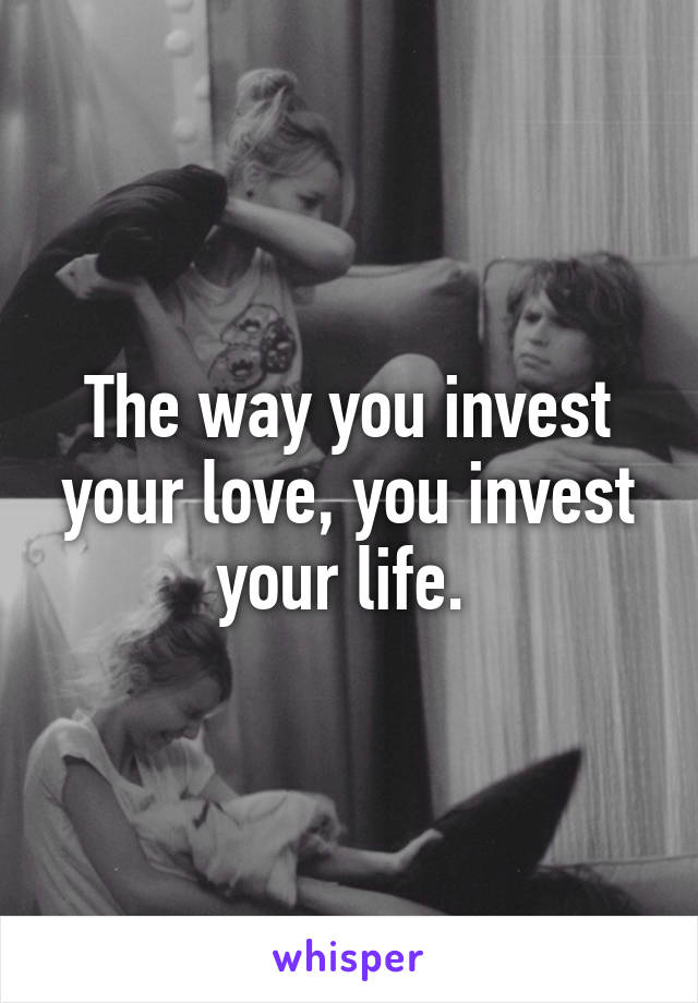 The way you invest your love, you invest your life.