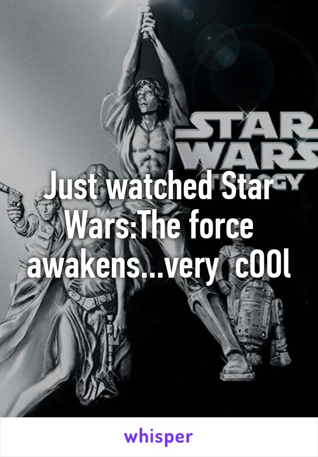 Just watched Star Wars:The force awakens...very  cOOl