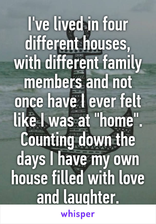 """I've lived in four different houses, with different family members and not once have I ever felt like I was at """"home"""". Counting down the days I have my own house filled with love and laughter."""