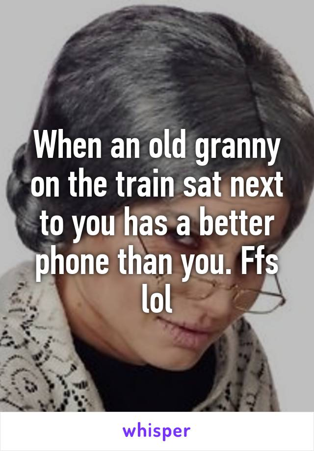 When an old granny on the train sat next to you has a better phone than you. Ffs lol