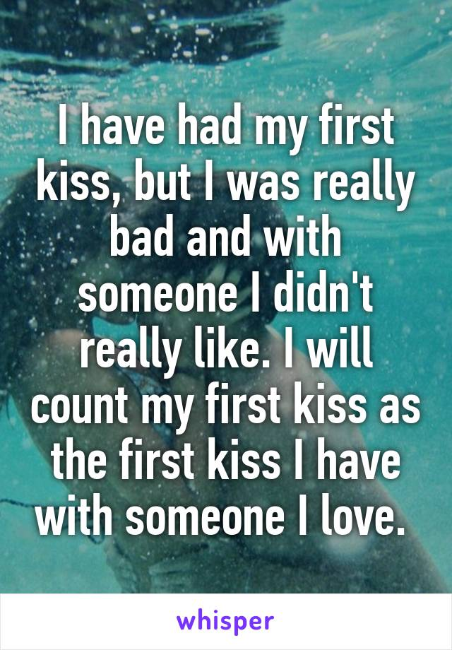 I have had my first kiss, but I was really bad and with someone I didn't really like. I will count my first kiss as the first kiss I have with someone I love.