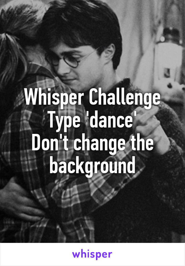Whisper Challenge Type 'dance' Don't change the background