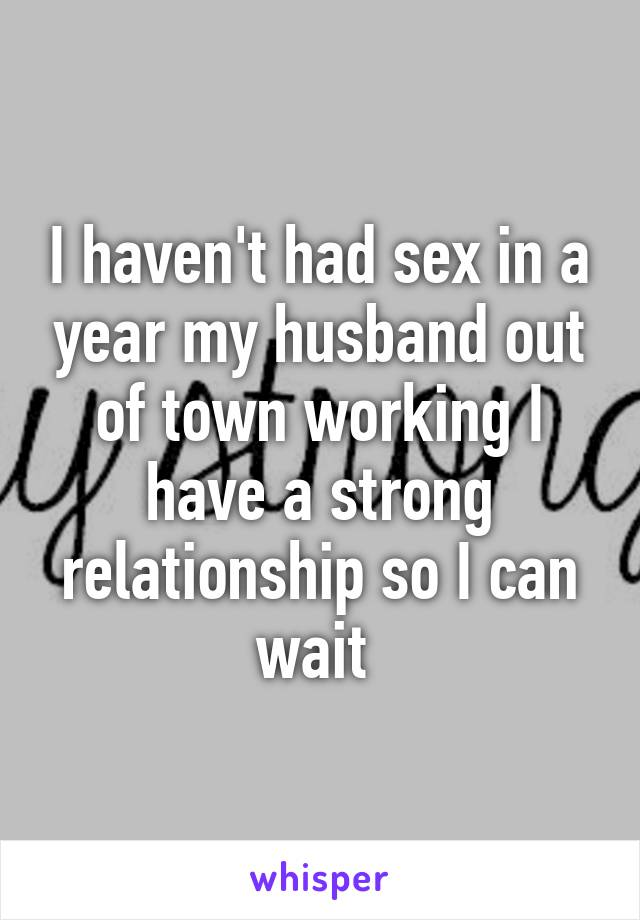 I haven't had sex in a year my husband out of town working I have a strong relationship so I can wait