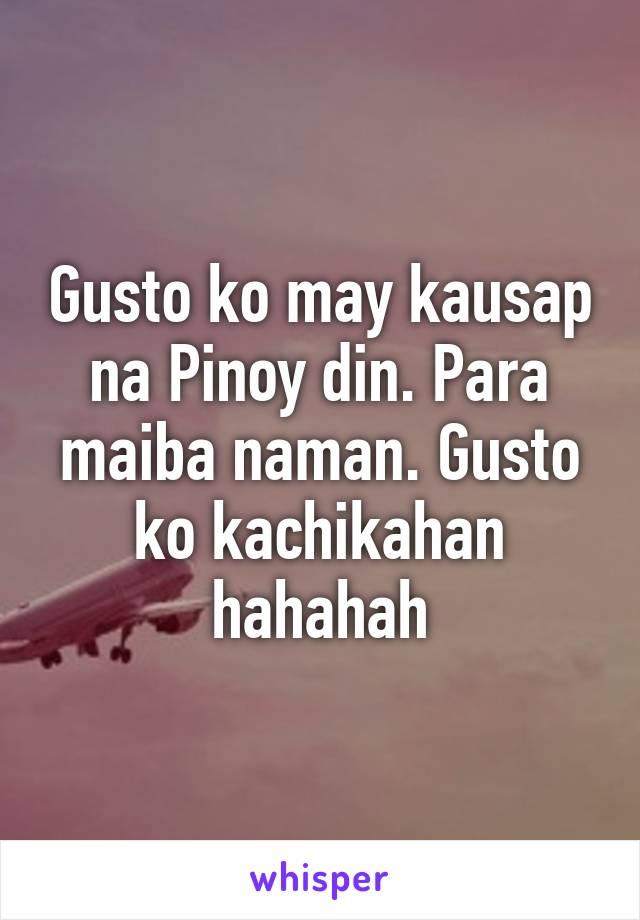 Gusto ko may kausap na Pinoy din. Para maiba naman. Gusto ko kachikahan hahahah
