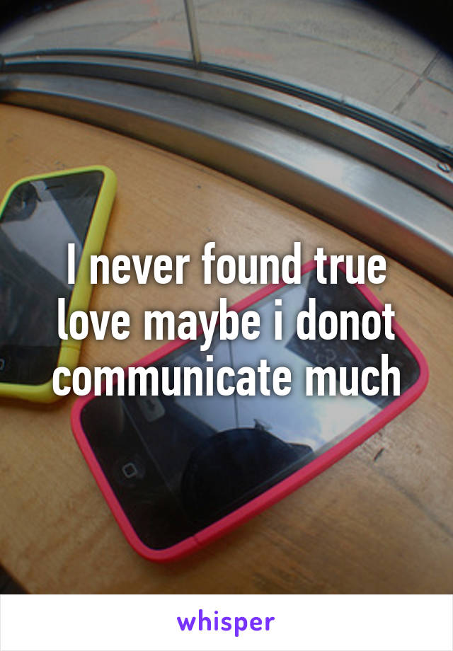 I never found true love maybe i donot communicate much