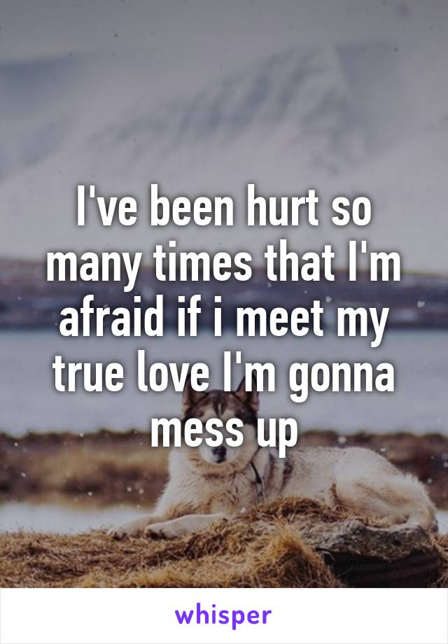 I've been hurt so many times that I'm afraid if i meet my true love I'm gonna mess up