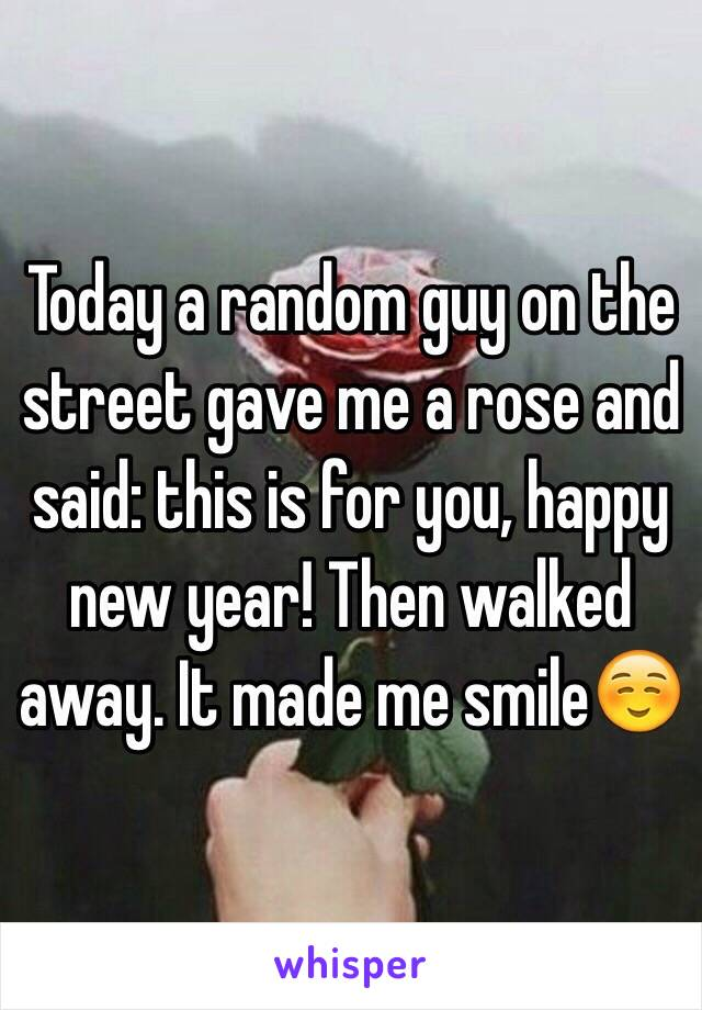 Today a random guy on the street gave me a rose and said: this is for you, happy new year! Then walked away. It made me smile☺️