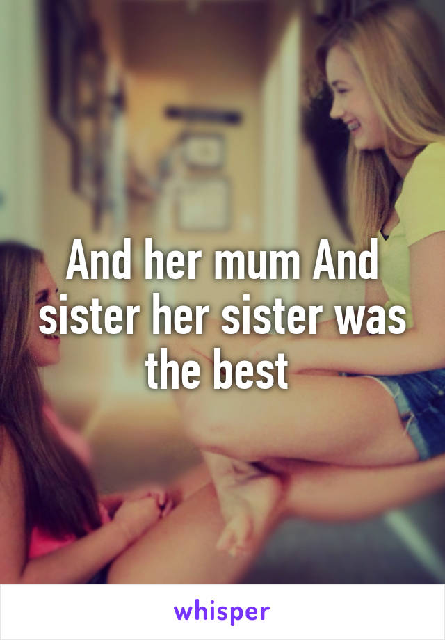 And her mum And sister her sister was the best