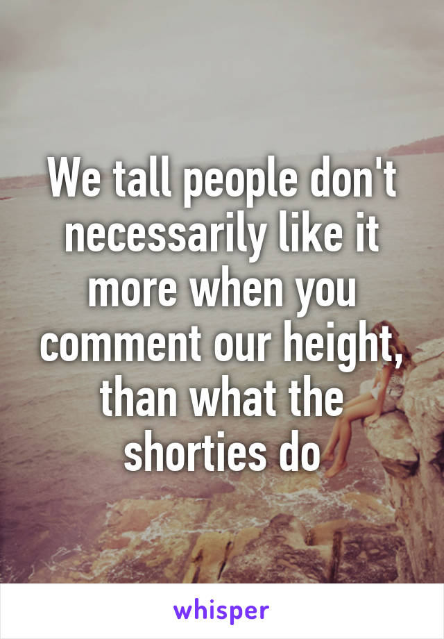 We tall people don't necessarily like it more when you comment our height, than what the shorties do