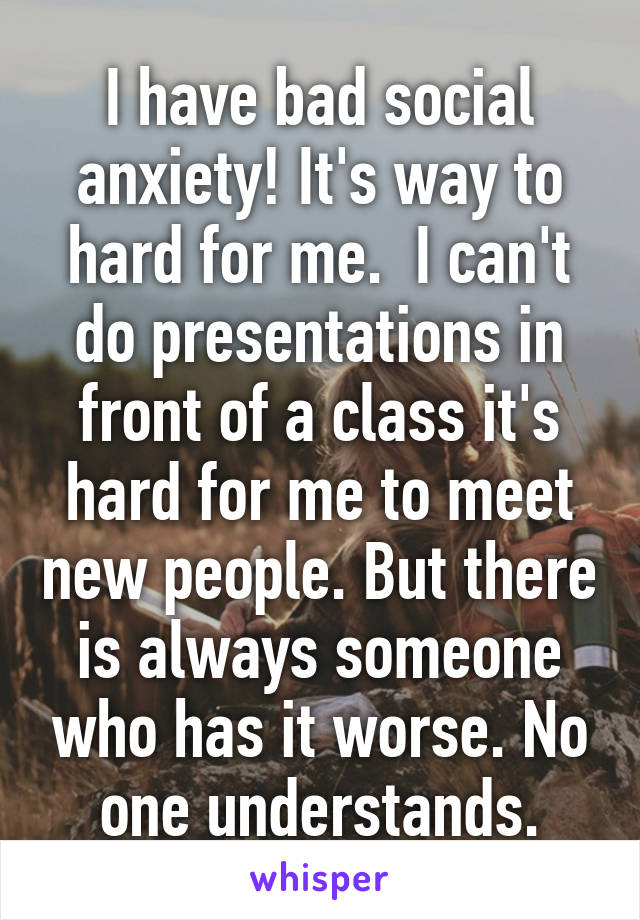 I have bad social anxiety! It's way to hard for me.  I can't do presentations in front of a class it's hard for me to meet new people. But there is always someone who has it worse. No one understands.