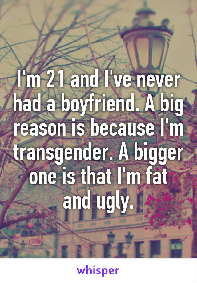 I'm 21 and I've never had a boyfriend. A big reason is because I'm transgender. A bigger one is that I'm fat and ugly.