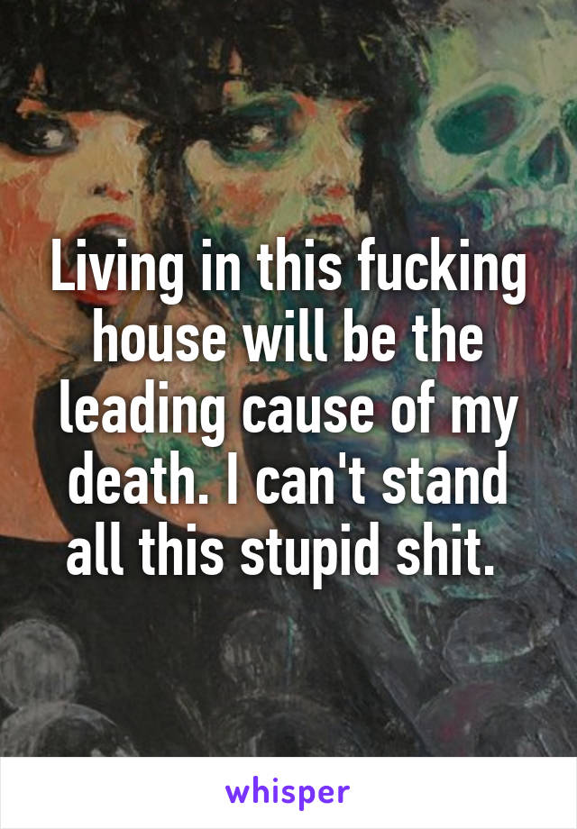 Living in this fucking house will be the leading cause of my death. I can't stand all this stupid shit.