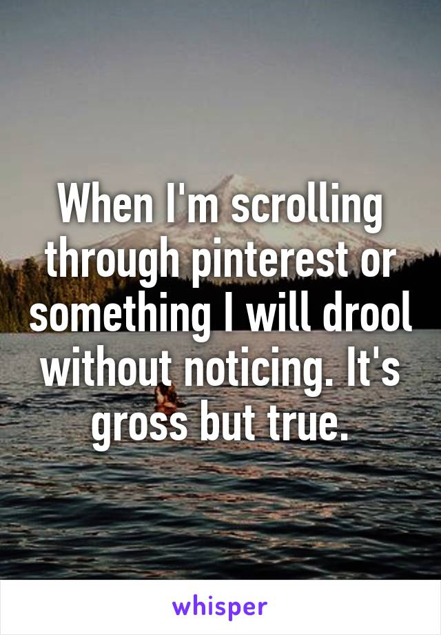 When I'm scrolling through pinterest or something I will drool without noticing. It's gross but true.