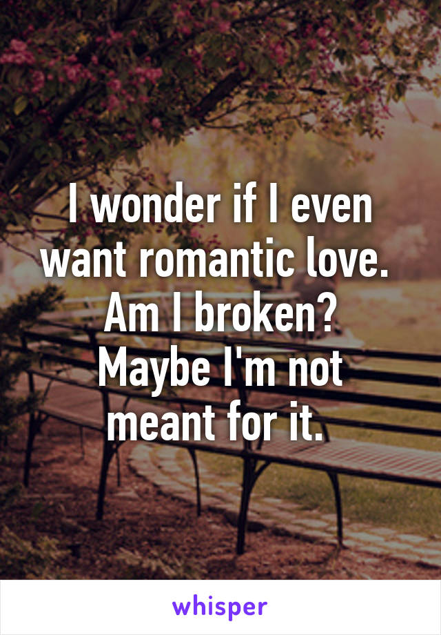 I wonder if I even want romantic love.  Am I broken? Maybe I'm not meant for it.