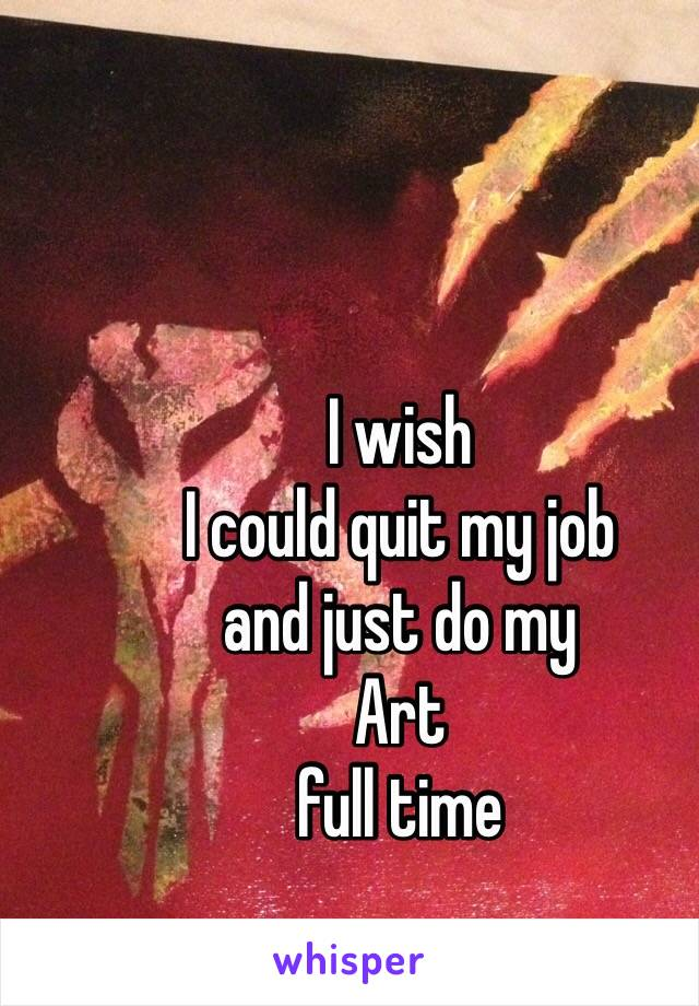 I wish I could quit my job and just do my Art full time