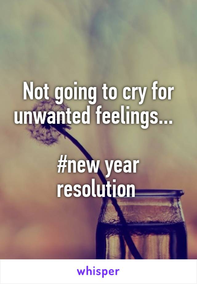 Not going to cry for unwanted feelings...    #new year resolution