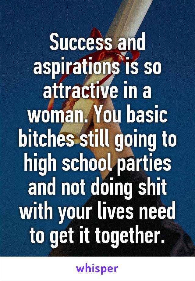 Success and aspirations is so attractive in a woman. You basic bitches still going to high school parties and not doing shit with your lives need to get it together.