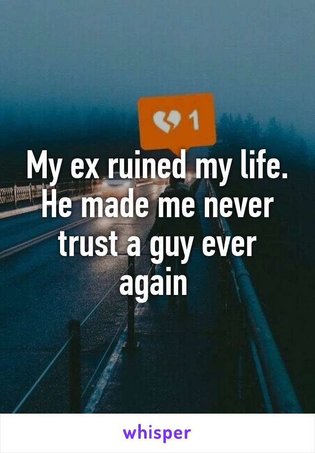 My ex ruined my life. He made me never trust a guy ever again