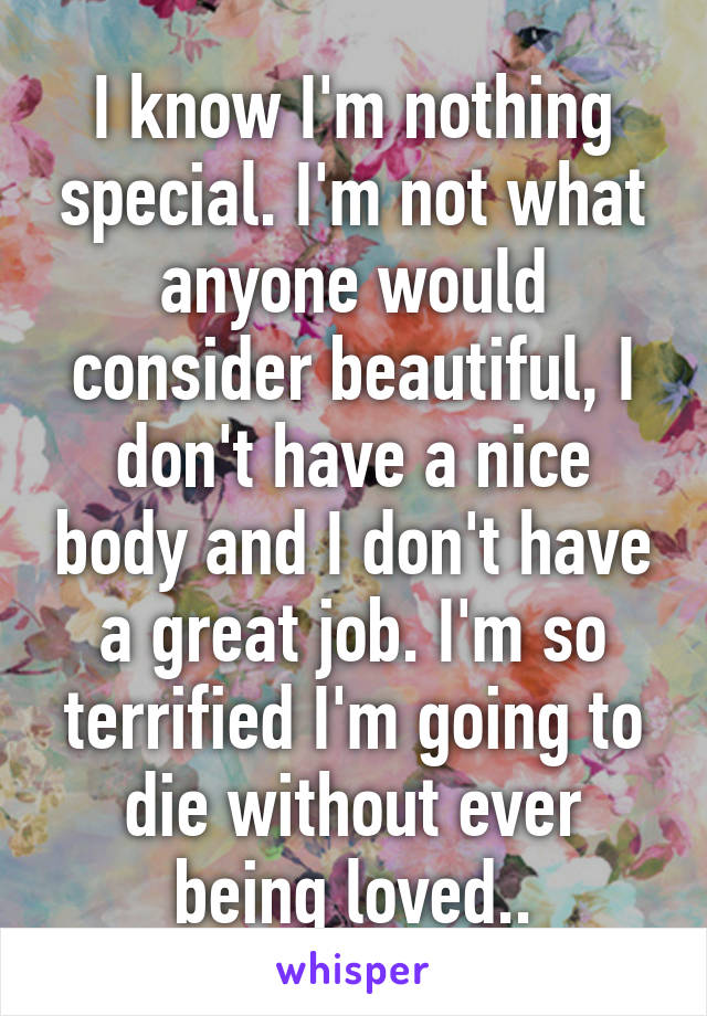 I know I'm nothing special. I'm not what anyone would consider beautiful, I don't have a nice body and I don't have a great job. I'm so terrified I'm going to die without ever being loved..