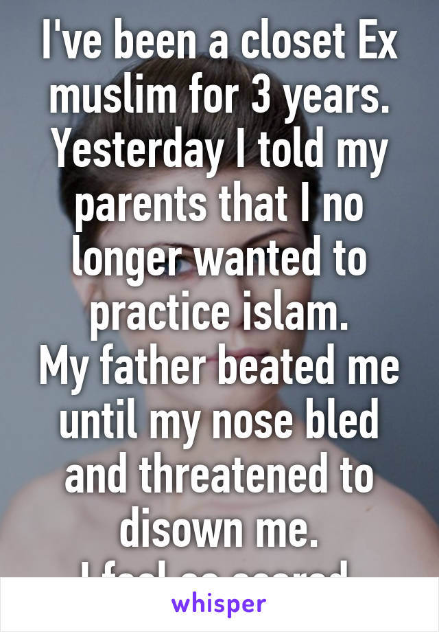 I've been a closet Ex muslim for 3 years. Yesterday I told my parents that I no longer wanted to practice islam. My father beated me until my nose bled and threatened to disown me. I feel so scared.