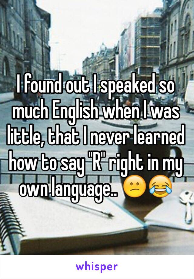 "I found out I speaked so much English when I was little, that I never learned how to say ""R"" right in my own language.. 😕😂"