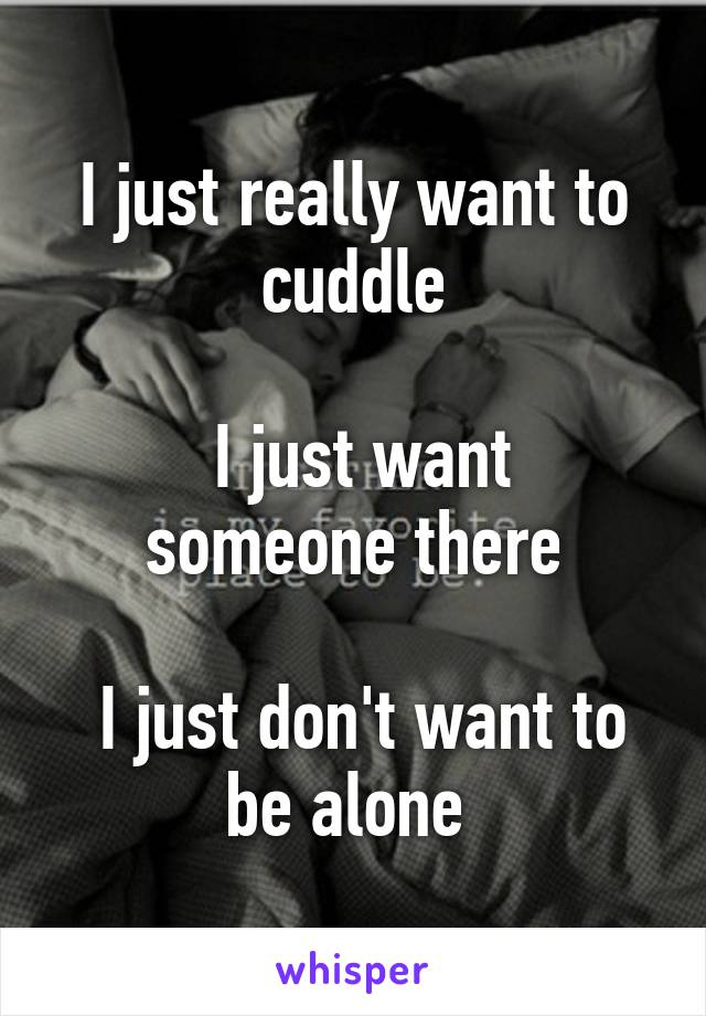 I just really want to cuddle   I just want someone there   I just don't want to be alone
